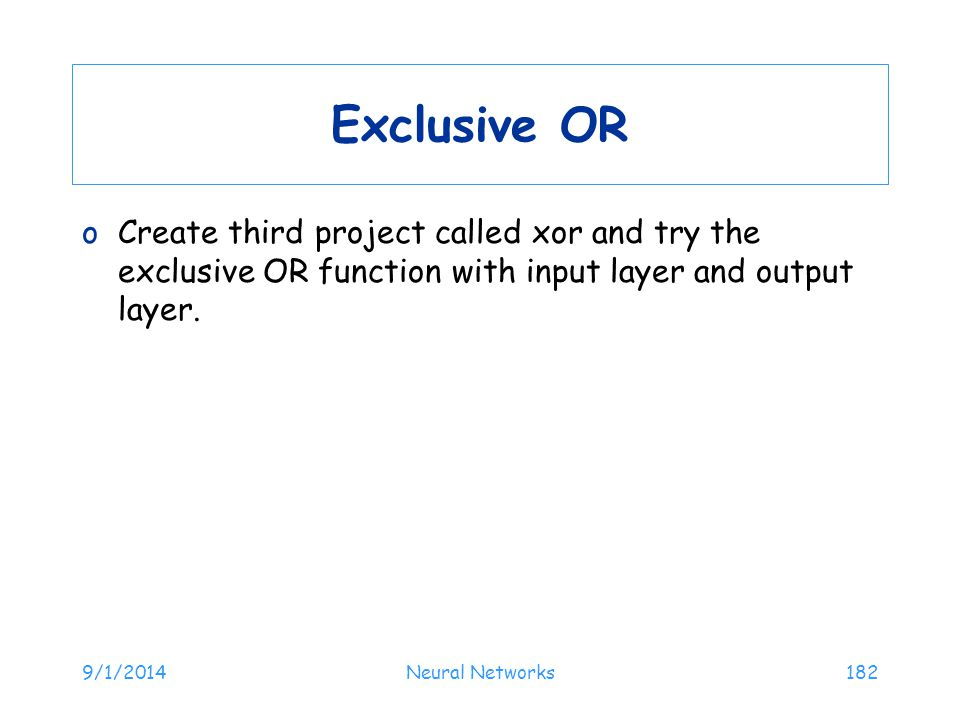 Exclusive OR Create third project called xor and try the exclusive OR function with input layer and output layer.