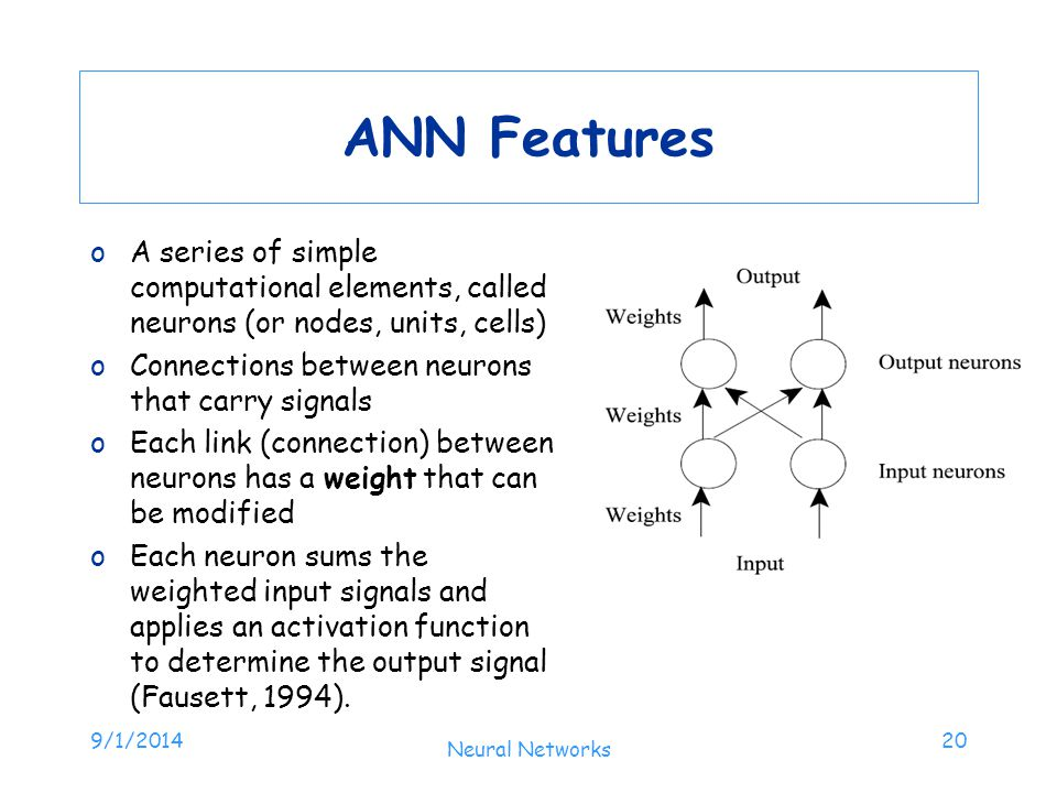 ANN Features A series of simple computational elements, called neurons (or nodes, units, cells) Connections between neurons that carry signals.