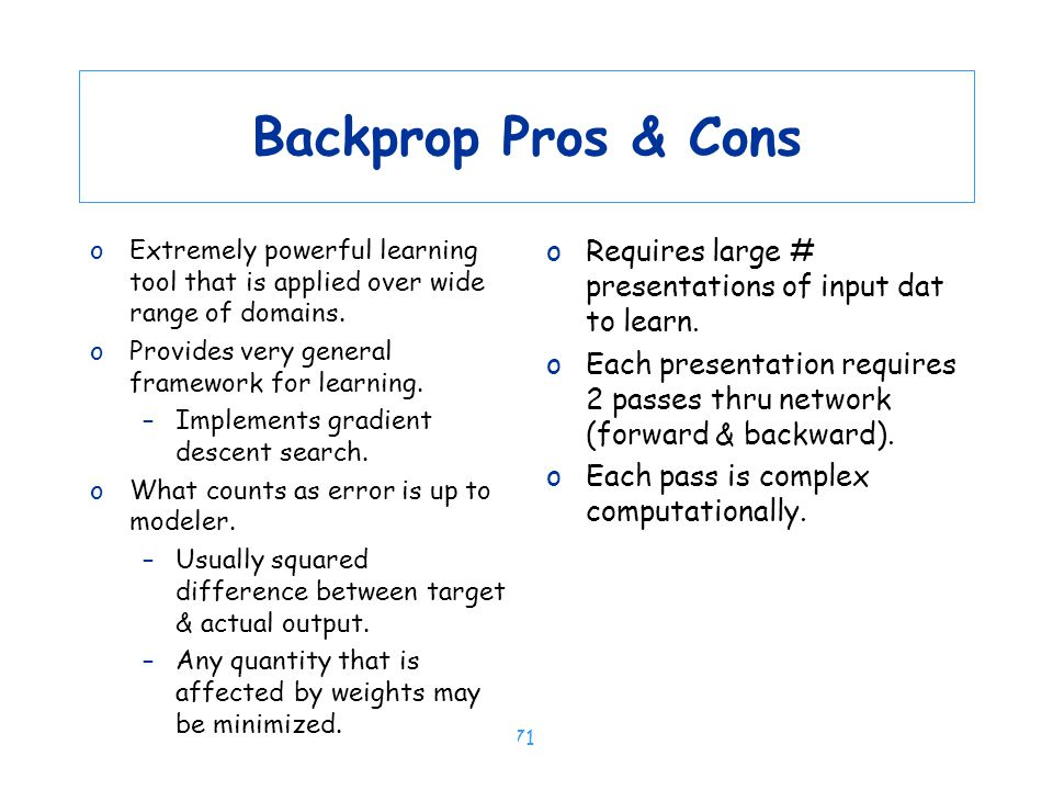 Backprop Pros & Cons Extremely powerful learning tool that is applied over wide range of domains. Provides very general framework for learning.