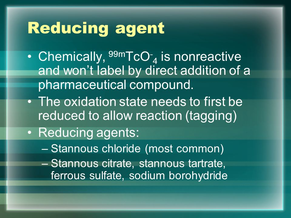 Reducing agent Chemically, 99mTcO-4 is nonreactive and won't label by direct addition of a pharmaceutical compound.