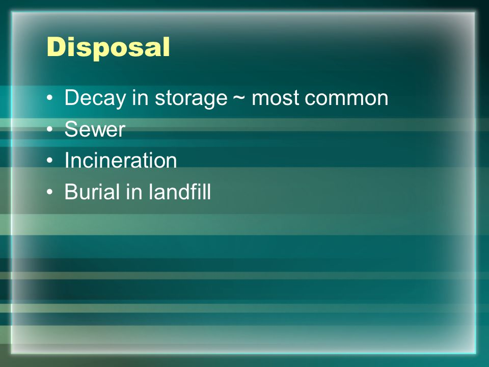 Disposal Decay in storage ~ most common Sewer Incineration