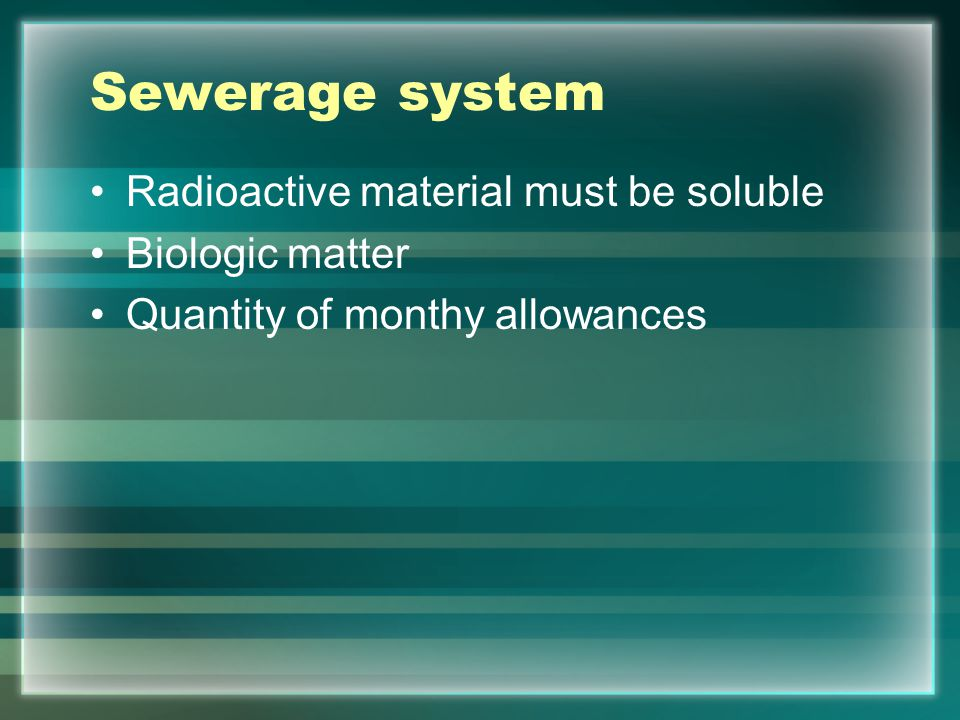 Sewerage system Radioactive material must be soluble Biologic matter