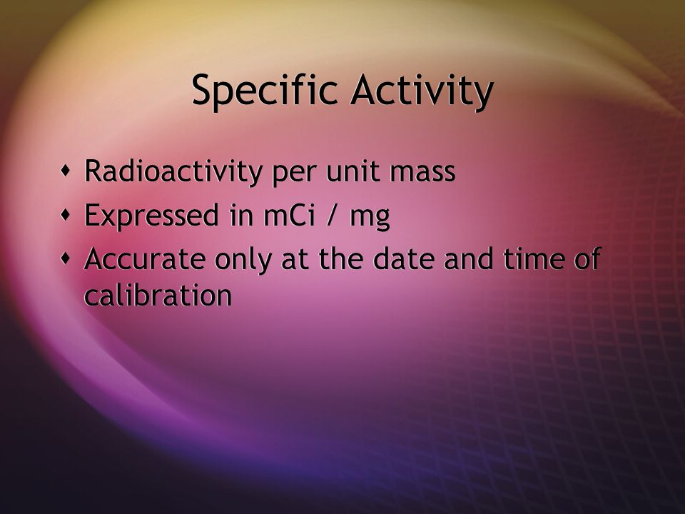 Specific Activity Radioactivity per unit mass Expressed in mCi / mg