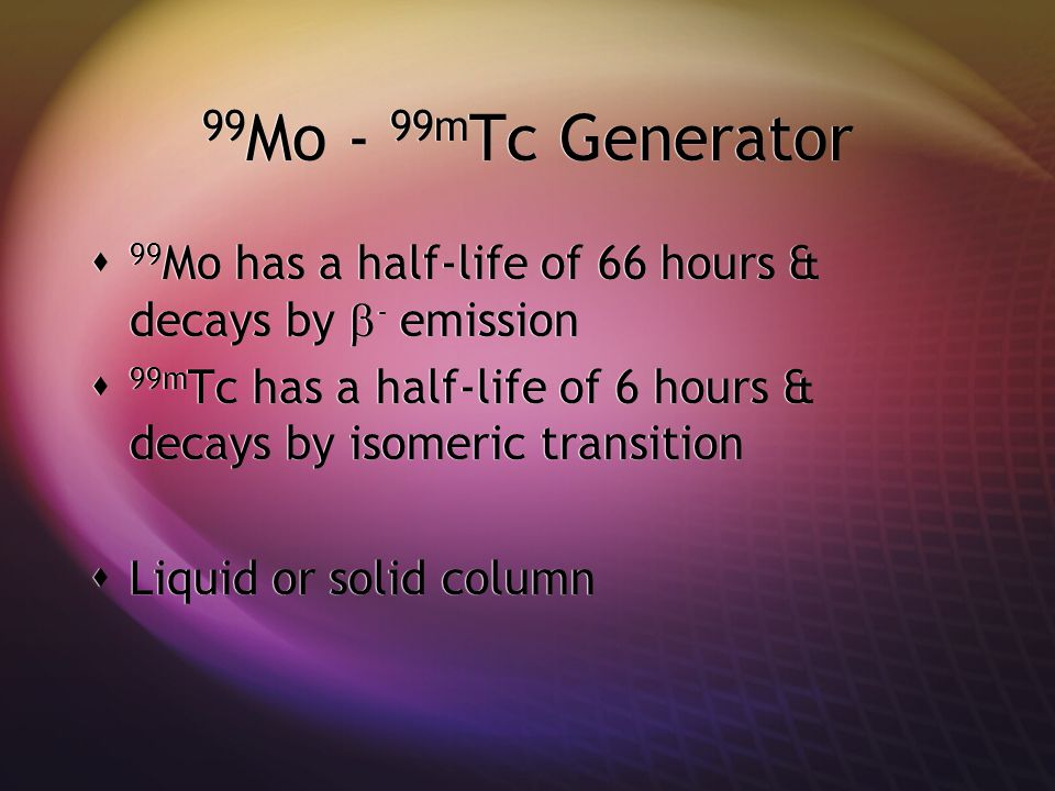 99Mo - 99mTc Generator 99Mo has a half-life of 66 hours & decays by - emission. 99mTc has a half-life of 6 hours & decays by isomeric transition.