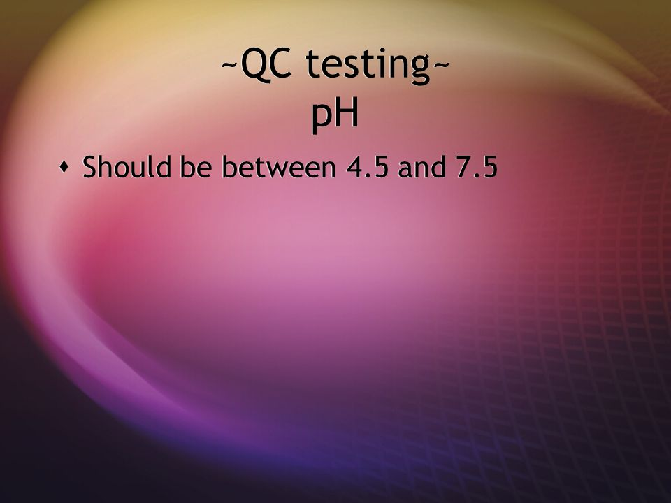 ~QC testing~ pH Should be between 4.5 and 7.5