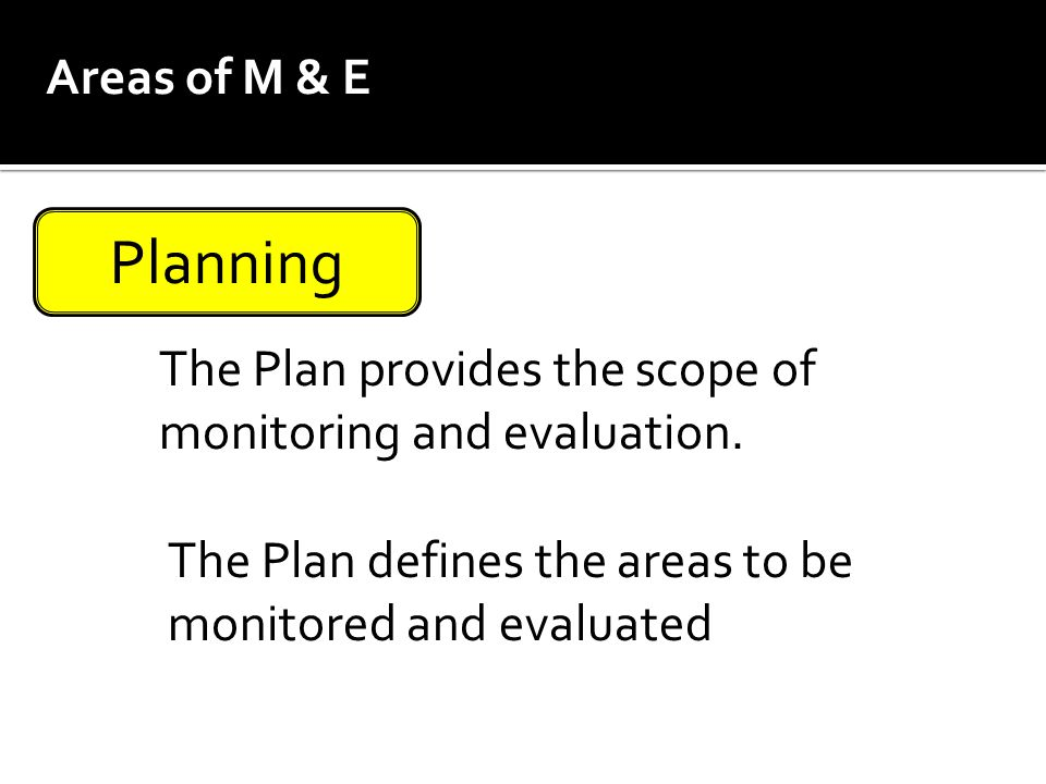 Areas of M & E Planning. The Plan provides the scope of monitoring and evaluation.