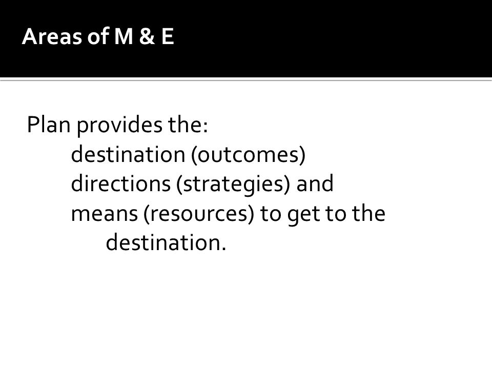 Areas of M & E Plan provides the: destination (outcomes) directions (strategies) and. means (resources) to get to the.