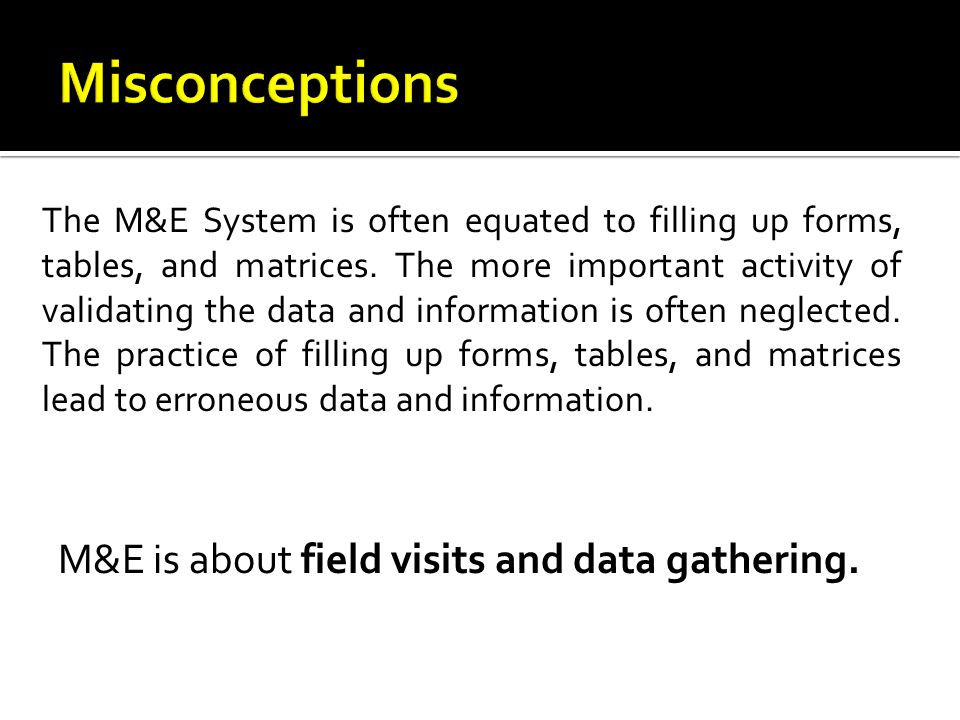 Misconceptions M&E is about field visits and data gathering.