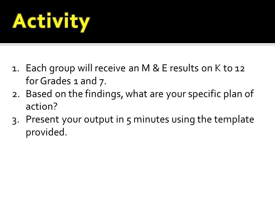 Activity Each group will receive an M & E results on K to 12 for Grades 1 and 7. Based on the findings, what are your specific plan of action