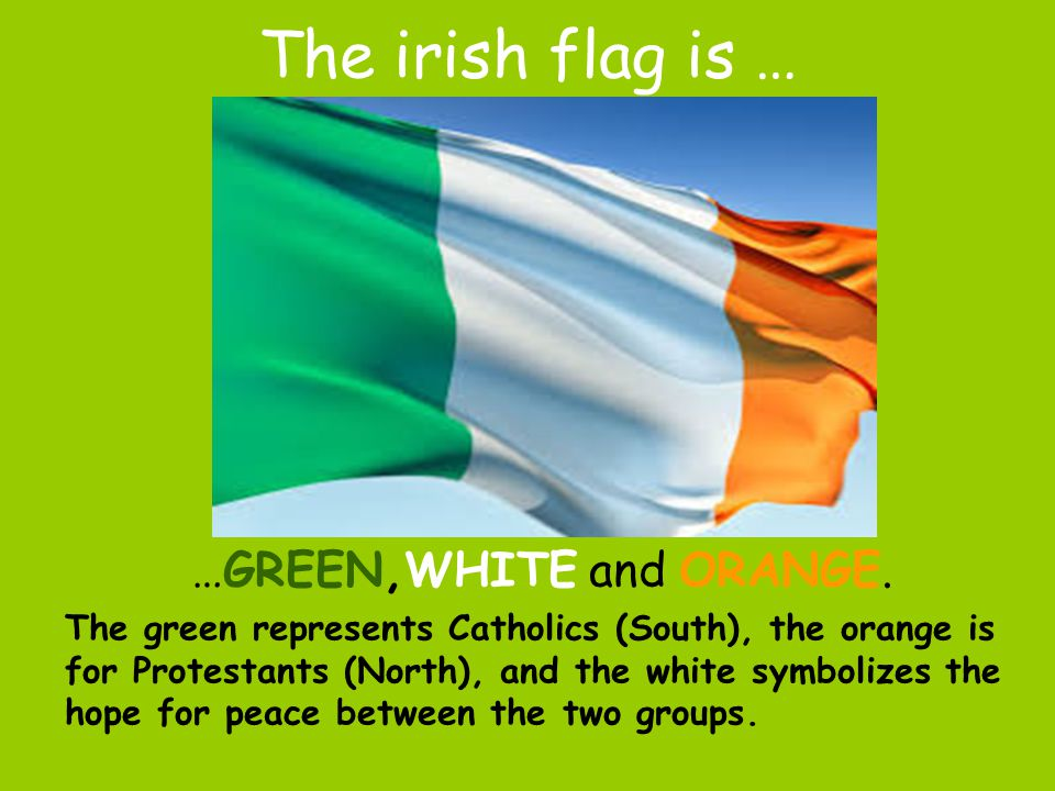 The irish flag is … …GREEN,WHITE and ORANGE.