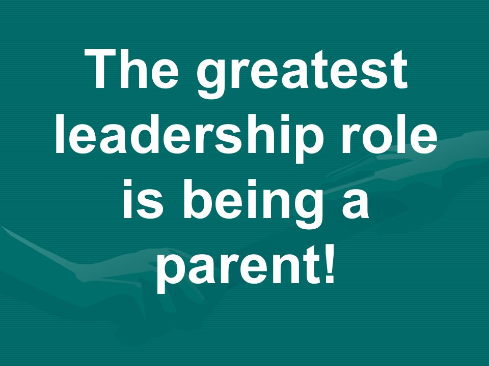 The greatest leadership role is being a parent!