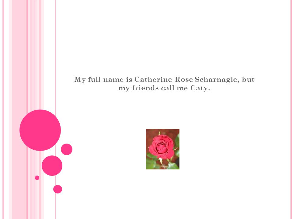 My full name is Catherine Rose Scharnagle, but my friends call me Caty.