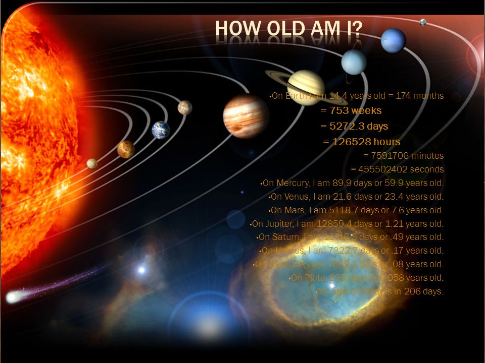 How Old Am I = 753 weeks = 5272.3 days = 126528 hours