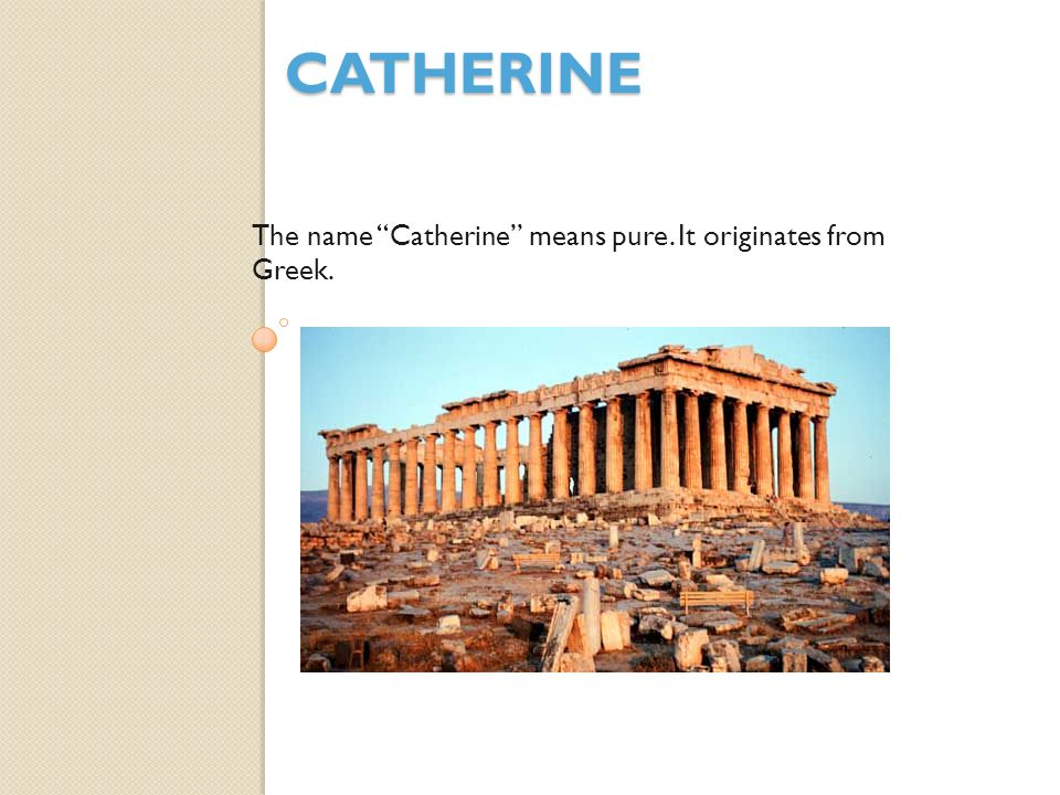 Catherine The name Catherine means pure. It originates from Greek.