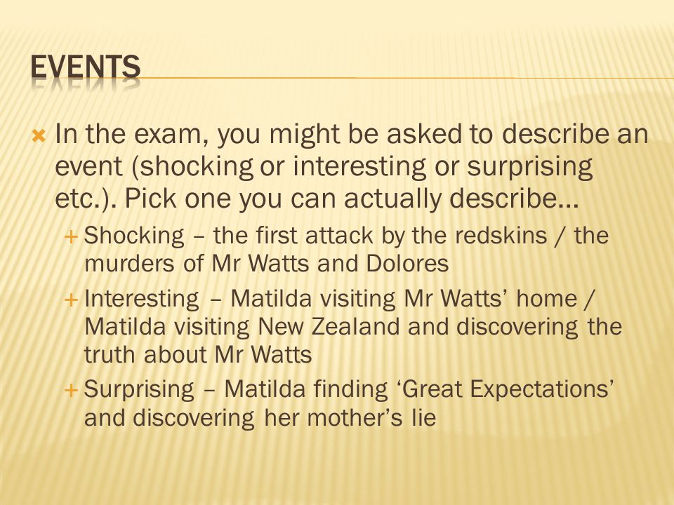 Events In the exam, you might be asked to describe an event (shocking or interesting or surprising etc.). Pick one you can actually describe…
