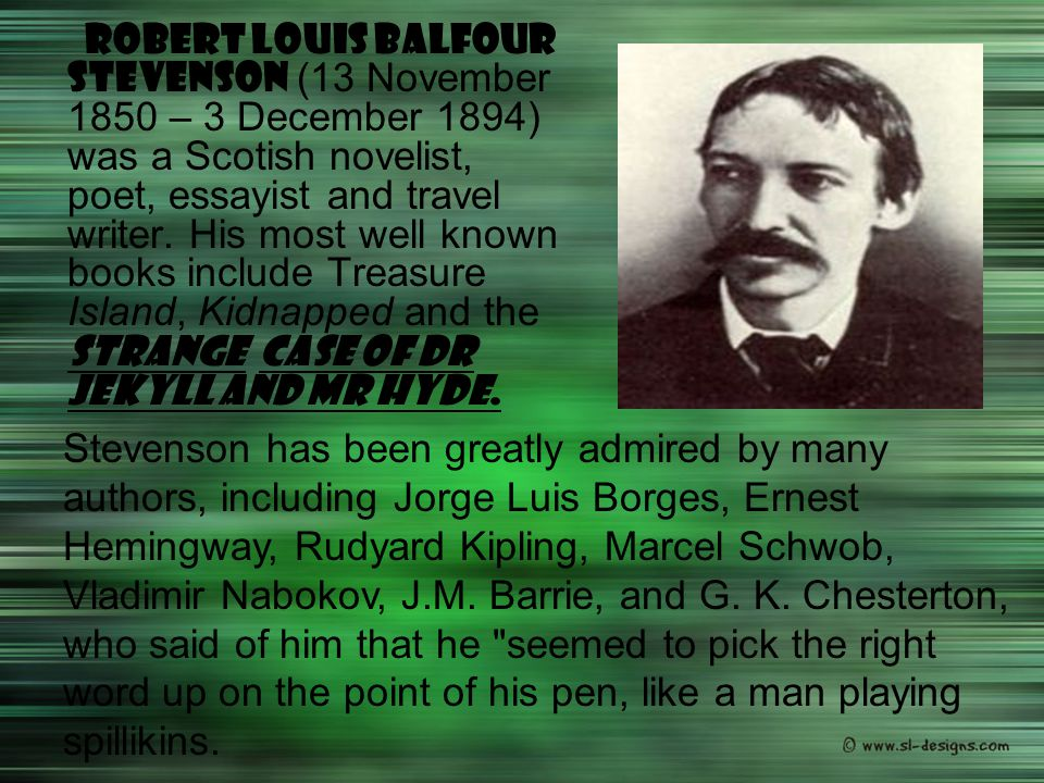 Robert Louis Balfour Stevenson (13 November 1850 – 3 December 1894) was a Scotish novelist, poet, essayist and travel writer. His most well known books include Treasure Island, Kidnapped and the Strange Case of Dr Jekyll and Mr Hyde.
