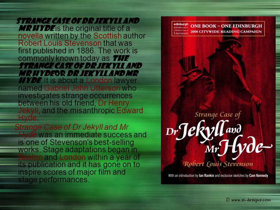 Strange Case of Dr Jekyll and Mr Hyde is the original title of a novella written by the Scottish author Robert Louis Stevenson that was first published in 1886. The work is commonly known today as The Strange Case of Dr Jekyll and Mr Hyde or Dr Jekyll and Mr Hyde. It is about a London lawyer named Gabriel John Utterson who investigates strange occurrences between his old friend, Dr Henry Jekyll, and the misanthropic Edward Hyde.