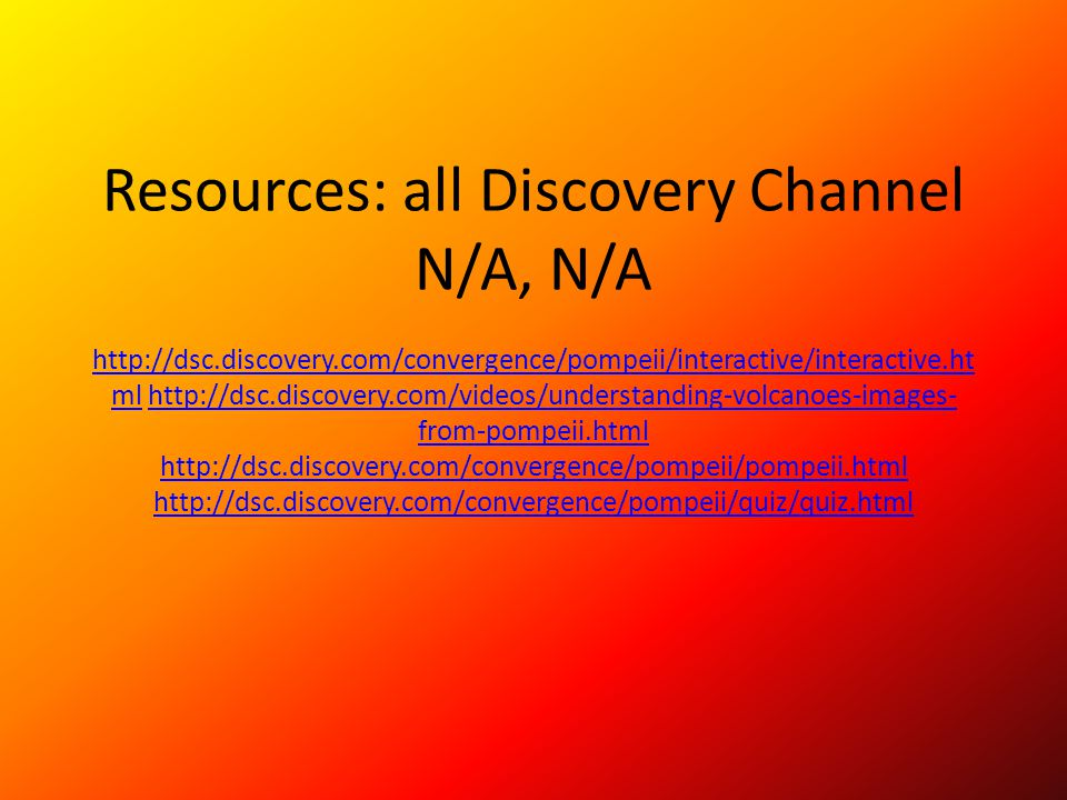 Resources: all Discovery Channel N/A, N/A http://dsc. discovery