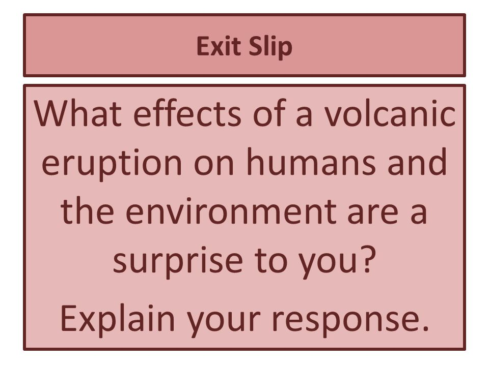 Exit Slip What effects of a volcanic eruption on humans and the environment are a surprise to you.