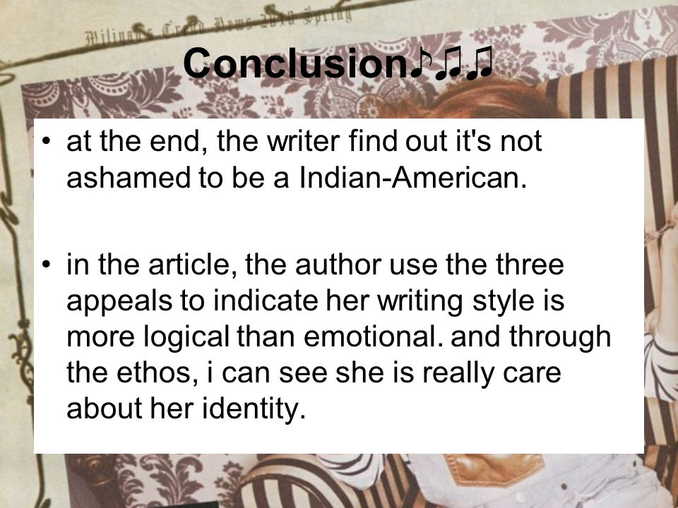 Conclusion♪♫♫ at the end, the writer find out it s not ashamed to be a Indian-American.