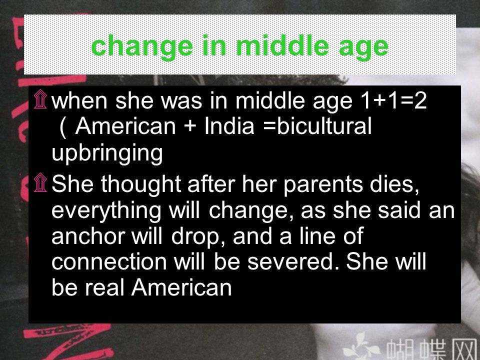 change in middle age when she was in middle age 1+1=2(American + India =bicultural upbringing.