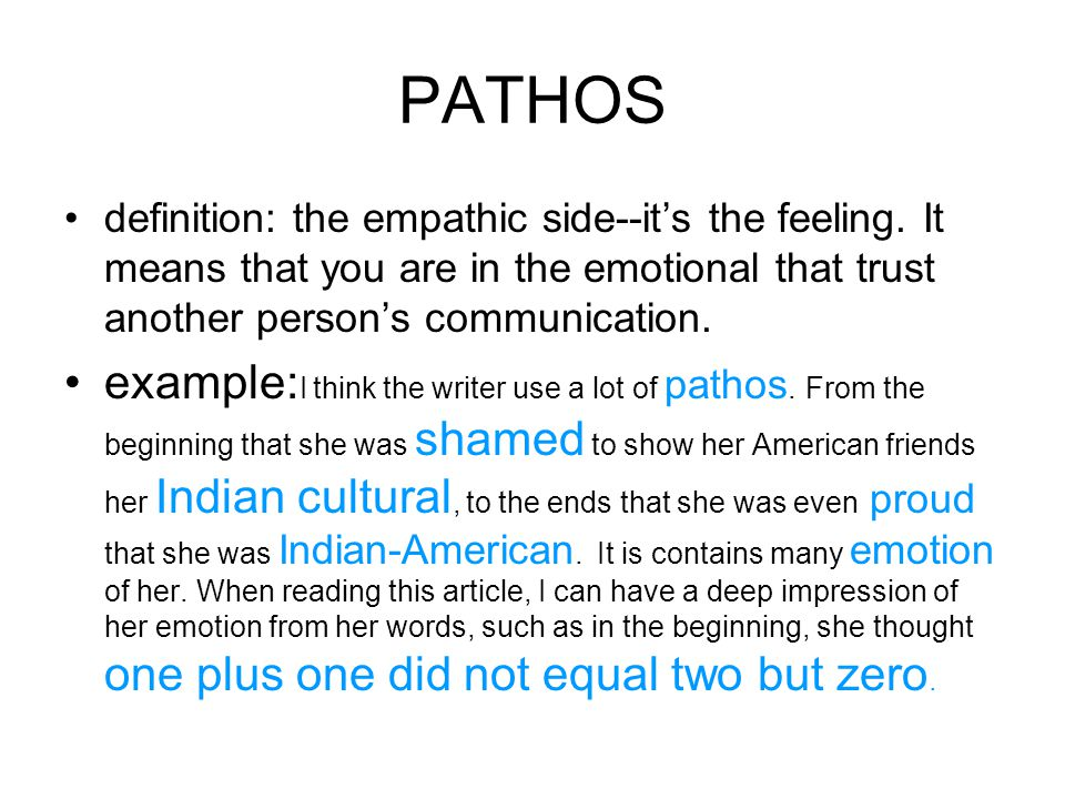 PATHOS definition: the empathic side--it's the feeling. It means that you are in the emotional that trust another person's communication.