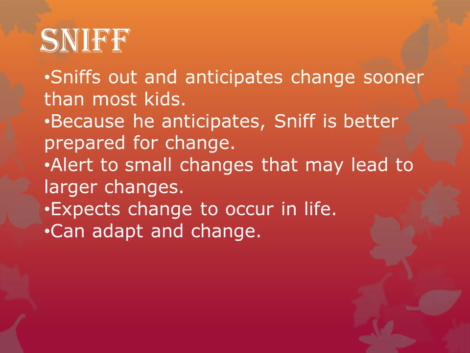 Sniff Sniffs out and anticipates change sooner than most kids.