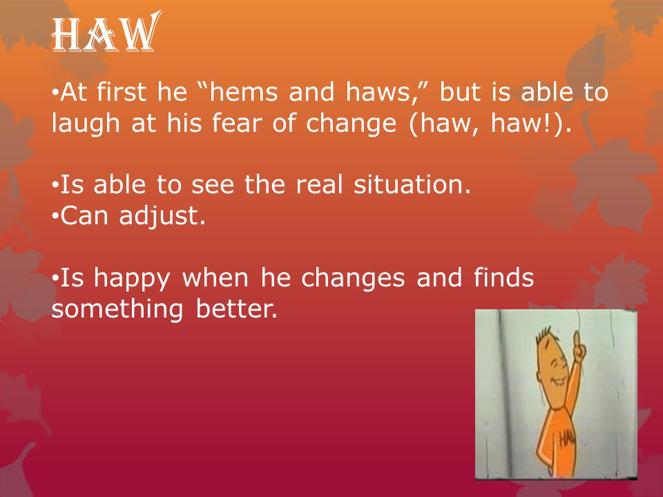 Haw At first he hems and haws, but is able to laugh at his fear of change (haw, haw!). Is able to see the real situation.