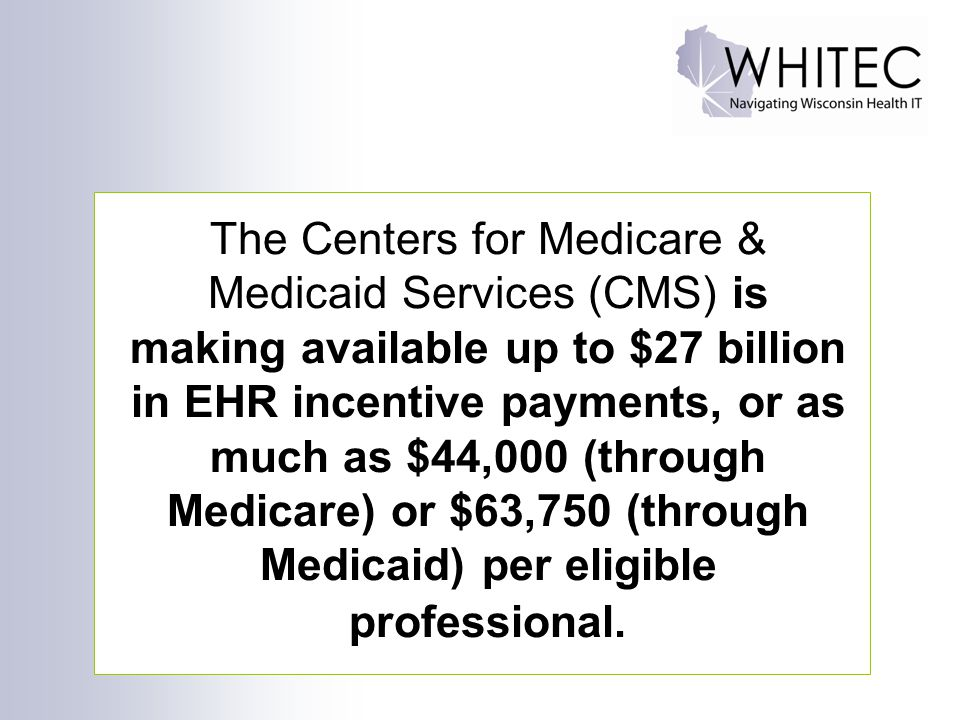 The Centers for Medicare & Medicaid Services (CMS) is making available up to $27 billion in EHR incentive payments, or as much as $44,000 (through Medicare) or $63,750 (through Medicaid) per eligible professional.