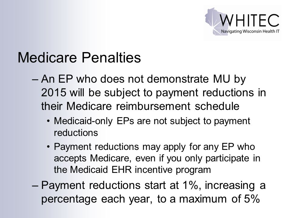 Medicare Penalties An EP who does not demonstrate MU by 2015 will be subject to payment reductions in their Medicare reimbursement schedule.