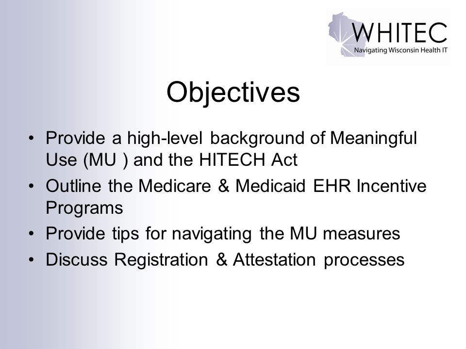 Objectives Provide a high-level background of Meaningful Use (MU ) and the HITECH Act. Outline the Medicare & Medicaid EHR Incentive Programs.