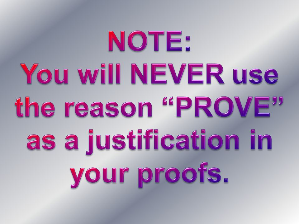 NOTE: You will NEVER use the reason PROVE as a justification in your proofs.