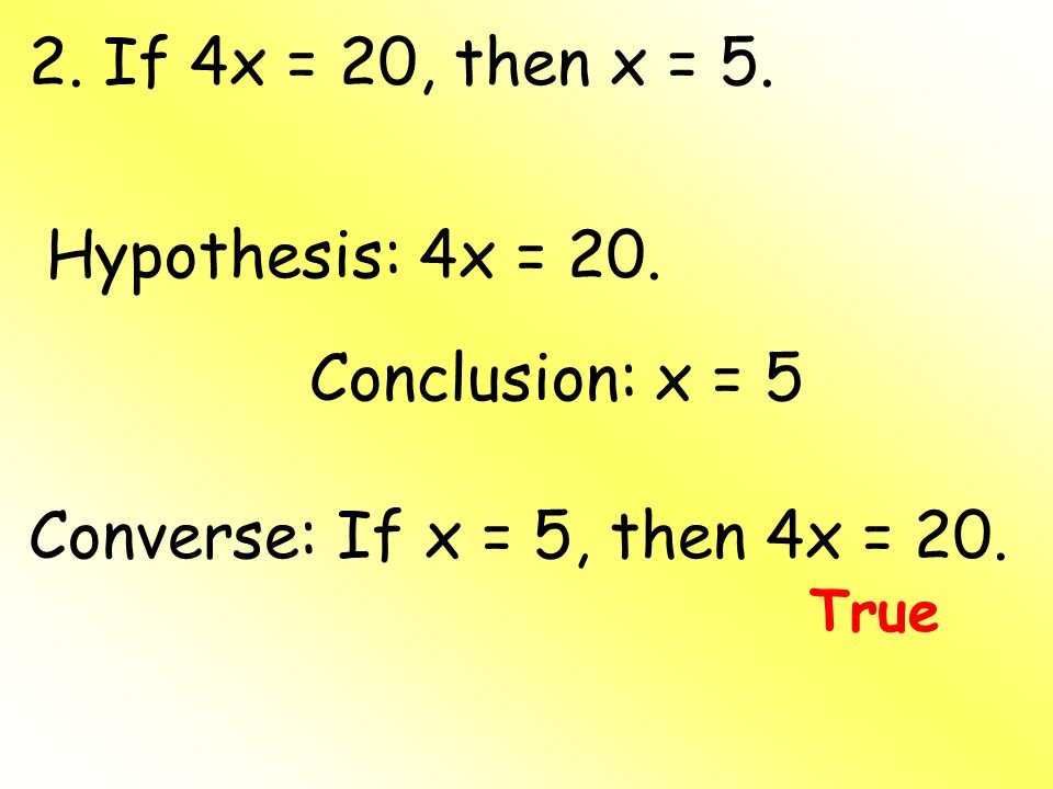 2. If 4x = 20, then x = 5. Hypothesis: 4x = 20. Conclusion: x = 5