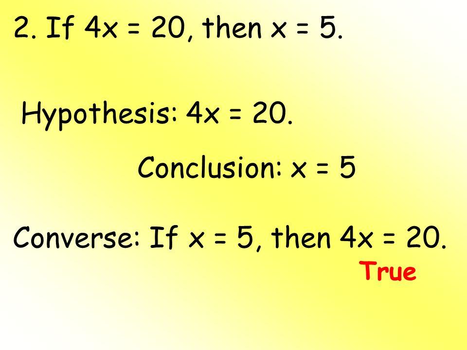 2. If 4x = 20, then x = 5. Hypothesis: 4x = 20. Conclusion: x = 5