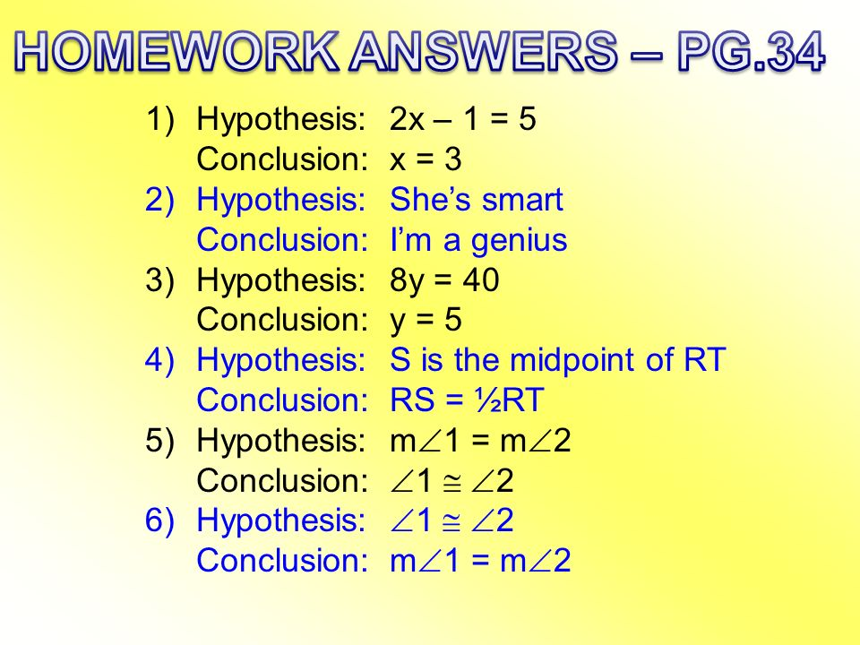 HOMEWORK ANSWERS – PG.34 Hypothesis: 2x – 1 = 5 Conclusion: x = 3