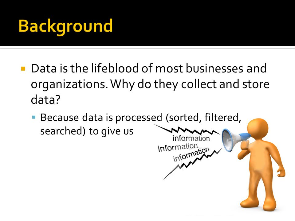 Background Data is the lifeblood of most businesses and organizations. Why do they collect and store data