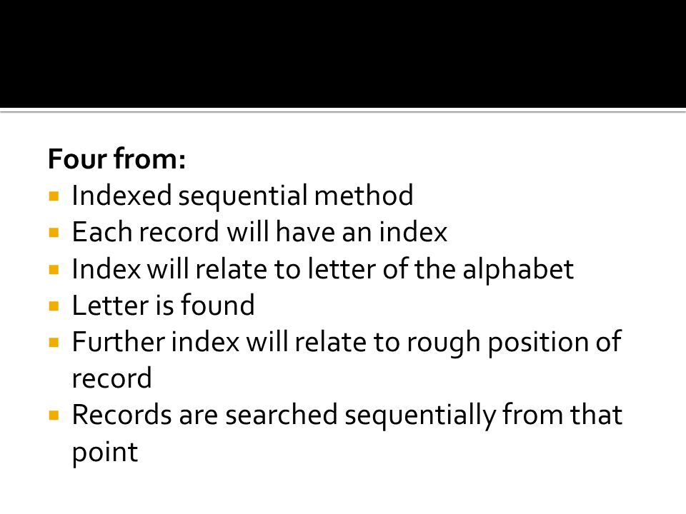Four from: Indexed sequential method. Each record will have an index. Index will relate to letter of the alphabet.