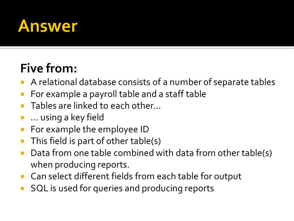 Answer Five from: A relational database consists of a number of separate tables. For example a payroll table and a staff table.