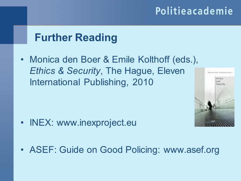 Further Reading Monica den Boer & Emile Kolthoff (eds.), Ethics & Security, The Hague, Eleven International Publishing, 2010.