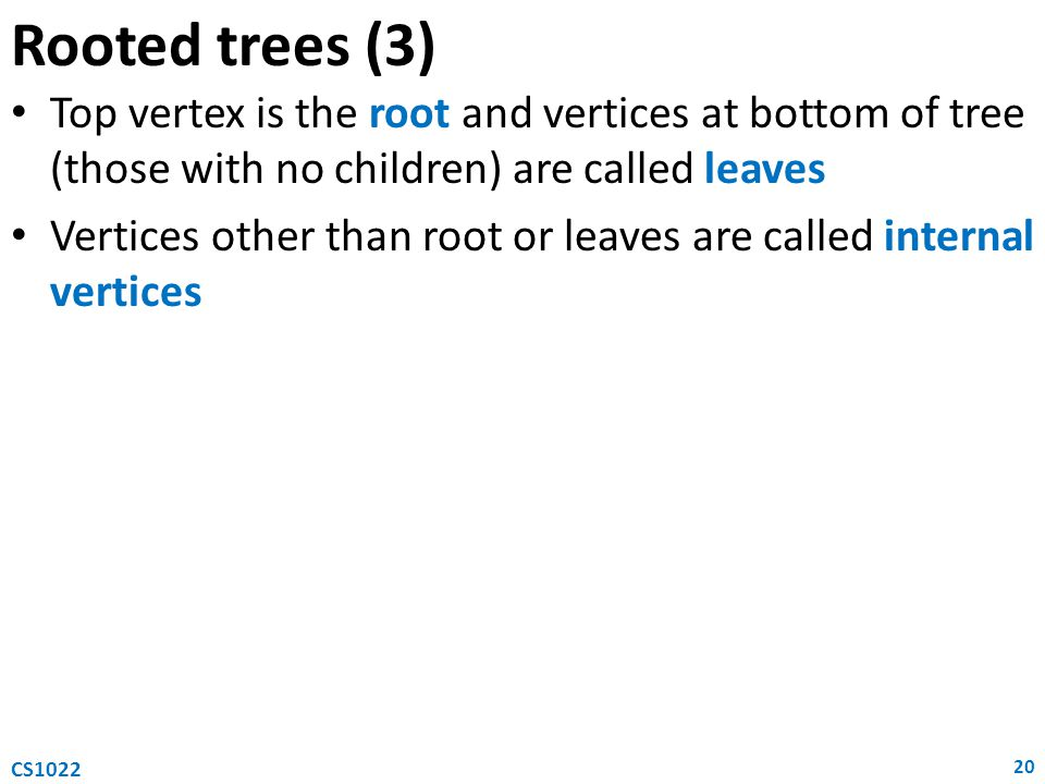 Rooted trees (3) Top vertex is the root and vertices at bottom of tree (those with no children) are called leaves.