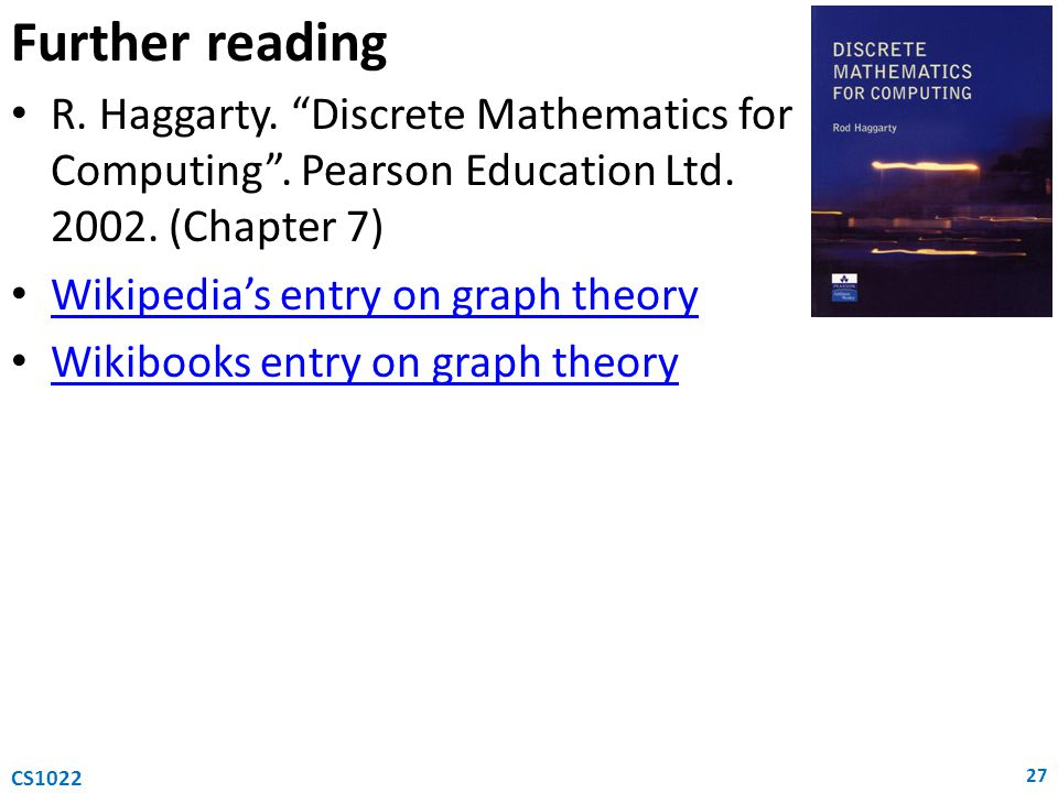 Further reading R. Haggarty. Discrete Mathematics for Computing . Pearson Education Ltd. 2002. (Chapter 7)