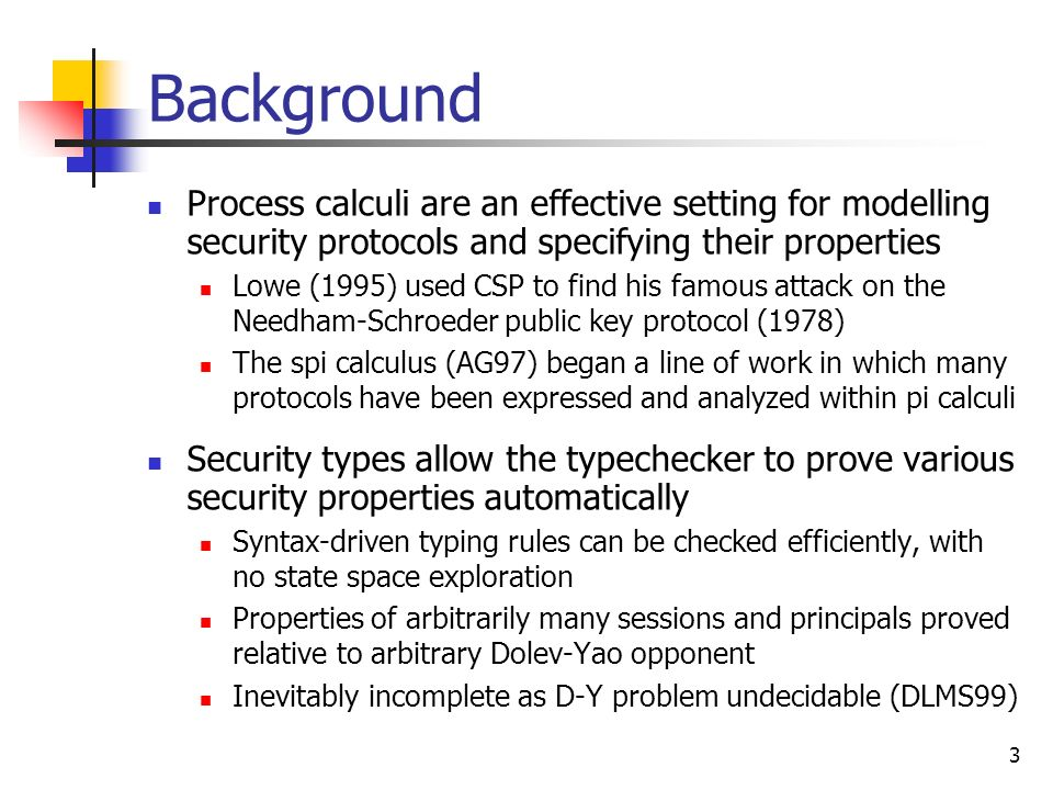 Background Process calculi are an effective setting for modelling security protocols and specifying their properties.