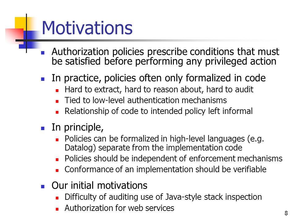 Motivations Authorization policies prescribe conditions that must be satisfied before performing any privileged action.