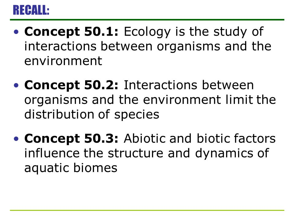 RECALL: Concept 50.1: Ecology is the study of interactions between organisms and the environment.