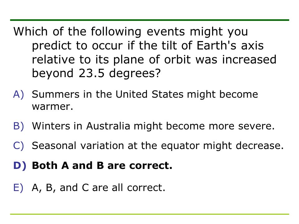 Which of the following events might you predict to occur if the tilt of Earth s axis relative to its plane of orbit was increased beyond 23.5 degrees