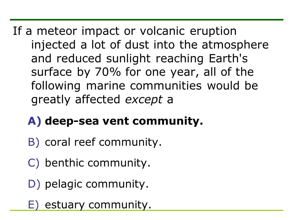 If a meteor impact or volcanic eruption injected a lot of dust into the atmosphere and reduced sunlight reaching Earth s surface by 70% for one year, all of the following marine communities would be greatly affected except a