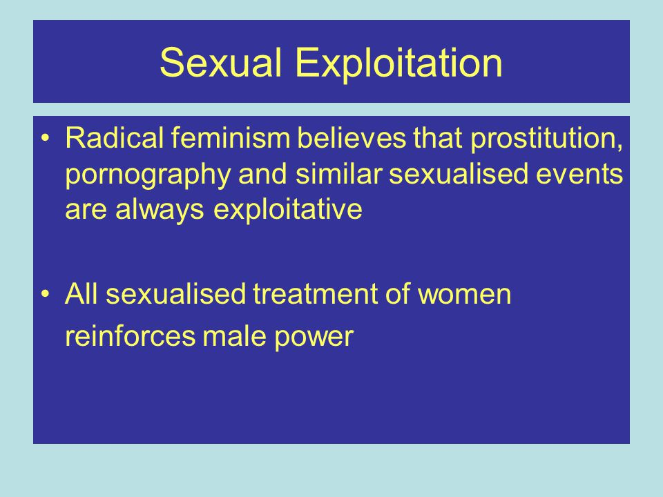Sexual Exploitation Radical feminism believes that prostitution, pornography and similar sexualised events are always exploitative.