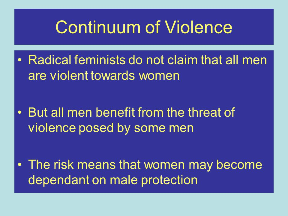 Continuum of Violence Radical feminists do not claim that all men are violent towards women.