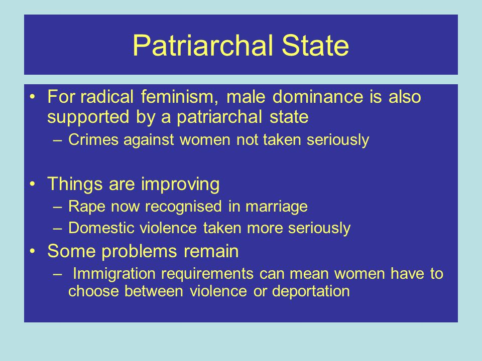 Patriarchal State For radical feminism, male dominance is also supported by a patriarchal state. Crimes against women not taken seriously.
