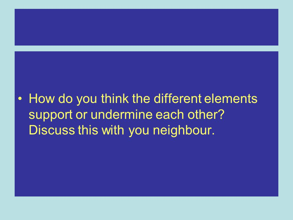 How do you think the different elements support or undermine each other.
